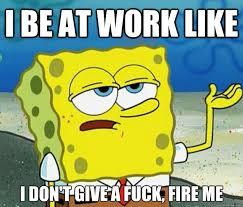 Fuck Work Meme - i be at work like i don t give a fuck fire me tough spongebob