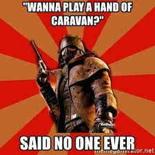 Fallout New Vegas Memes - wanna play a hand of caravan said no one ever fallout new