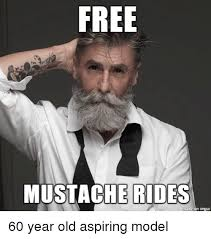 Mustache Meme - free mustache rides een inngur 60 year old aspiring model funny