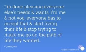 Everyone Wants To Make Me - i m done pleasing everyone else s needs wants i m me not you