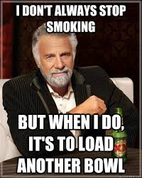 Stop Smoking Memes - i don t always stop smoking but when i do it s to load another bowl