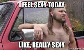 Sexy Pic Meme - i feel sexy today like really sexy almost politically correct