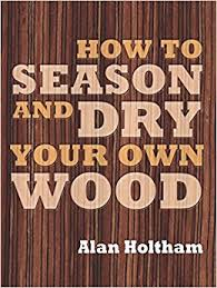 how to season u0026 dry your own wood amazon co uk alan holtham