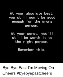 Moving On Memes - at your absolute best you still won t be good enough for the wrong