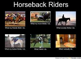 What My Mom Thinks I Do Meme Generator - 17 best what think i do images on pinterest equestrian quotes