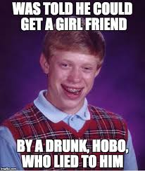 Hobo Memes - was told he could get a girl friend by a drunk hobo who lied to him