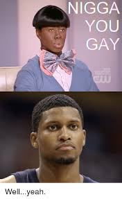 You Gay Meme - nigga you gay new episode tuesday wellyeah nba meme on sizzle