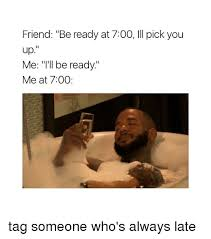 Tag Someone Who Memes - friend be ready at 700 ill pick you up me i ll be ready me at 700