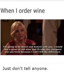 Funny Wine Memes - when order wine i m going to be direct and honest with you i would