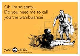 Wambulance Meme - oh i m so sorry do you need me to call you the wambulance