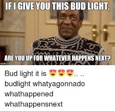 Bud Light Meme - ifi give you this bud light are you up for whatever happens nent