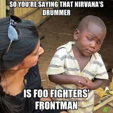 Foo Fighters Meme - so you re saying that nirvana s drummer is foo fighters frontman