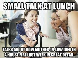Small Talk Meme - small talk at lunch talks about how mother in law died in a house