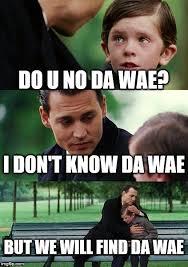 I Don T Know Meme - do u no da wae i don t know da wae but we will find da wae meme