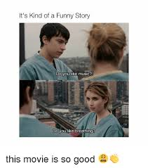 Funny Movie Memes - it s kind of a funny story do you like music do you like breathing