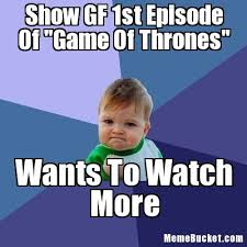 Make Your Own Game Of Thrones Meme - show gf 1st episode of game of thrones create your own meme
