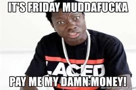 Pay Me My Money Meme - it s friday muddafucka pay me my damn money michael blackson