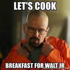 Walt Jr Breakfast Meme - let s cook breakfast for walt jr sexy walter white meme generator