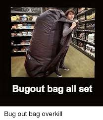 Overkill Meme - bugout bag all set bug out bag overkill meme on me me