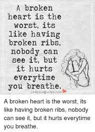 Heart Break Memes - a broken heart is the worst its like having broken ribs nobody can