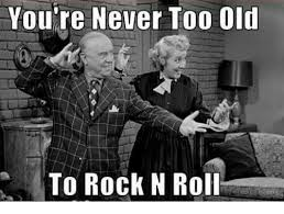 Memes Rock N Roll - you re never too old to rock n roll meme on me me