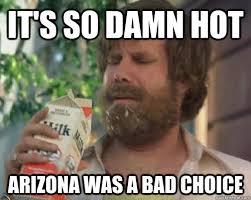 Arizona Memes - it s so damn hot arizona was a bad choice anchorman milk quickmeme