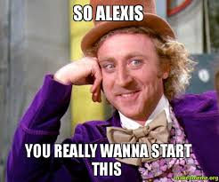 Alexis Meme - so alexis you really wanna start this make a meme