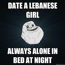 Lebanese Meme - date a lebanese girl always alone in bed at night forever alone