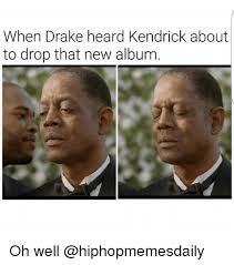 Drake New Album Meme - when drake heard kendrick about to drop that new album oh well