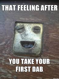 Dab Meme - that feeling after you take your first dab meme on imgur