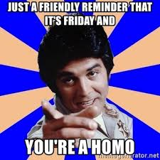 Homo Meme - just a friendly reminder that it s friday and you re a homo ponch