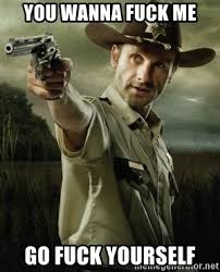 Wanna Fuck Meme - you wanna fuck me go fuck yourself walking dead rick grimes