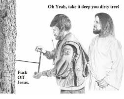 Fuck You Jesus Meme - fuck off jesus oh yeah take it deep you dirty tree meme on