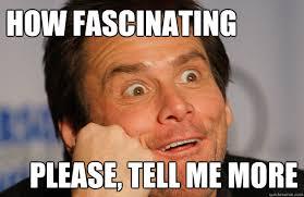 Tell Me Meme - how fascinating please tell me more fascinated jim carrey