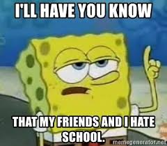 I Hate School Meme - i ll have you know that my friends and i hate school tough
