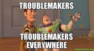 Memes Makers - troublemakers troublemakers everywhere troublemakers make a meme