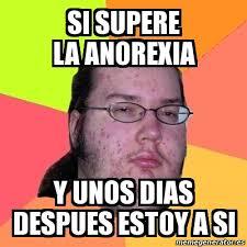 Anorexia Meme - meme friki si supere la anorexia y unos dias despues estoy a si