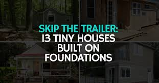 skip the trailer 13 tiny houses built on foundations the tiny house