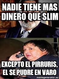 Memes Del Pirruris - meme personalizado nadie tiene mas dinero que slim excepto el
