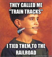 Braces Memes - they called me train tracks i tied them to the railroad braces