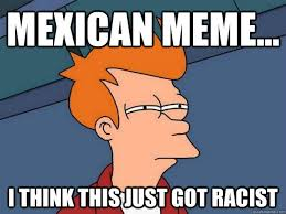 Mexican Racist Memes - mexican meme i think this just got racist futurama fry