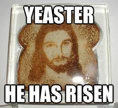 He Is Risen Meme - yeaster he has risen bread jesus quickmeme