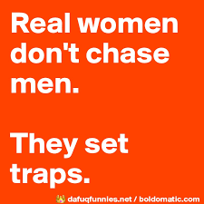real women don t chase men they set traps post by queenbish on
