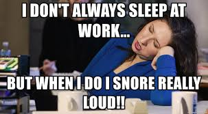 Sleep At Work Meme - i don t always sleep at work but when i do i snore really loud