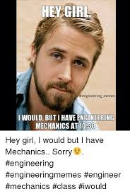 Engineer Meme - hey girl memes would but i have engineering mechanics at 1030 hey