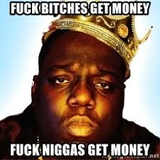 Fuck Bitches Meme - fuck bitches get money fuck niggas get money biggie smalls 2