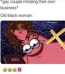 Bible Memes - gay couple minding their own business old black woman hol bible