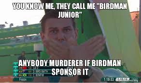 Birdman Meme - you know me they call me birdman junior anybody murderer if