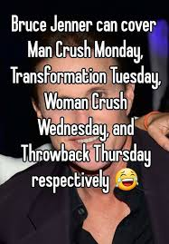 Woman Crush Wednesday Meme - bruce jenner can cover man crush monday transformation tuesday