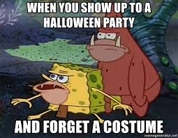 Halloween Party Meme - when you show up to a halloween party and forget a costume
